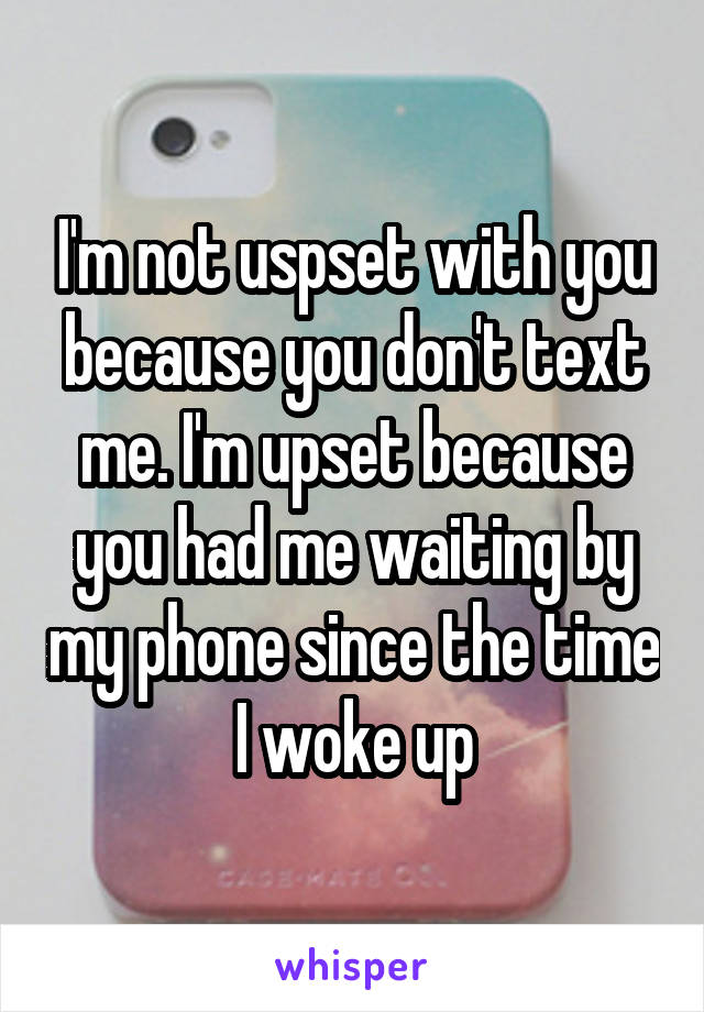 I'm not uspset with you because you don't text me. I'm upset because you had me waiting by my phone since the time I woke up