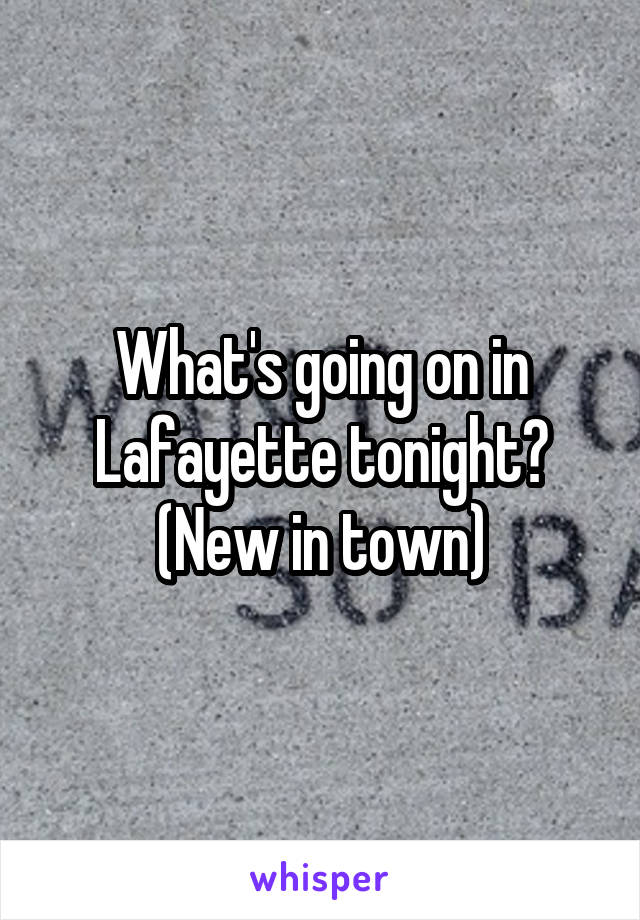 What's going on in Lafayette tonight? (New in town)