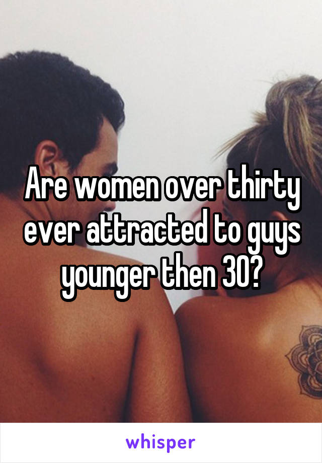 Are women over thirty ever attracted to guys younger then 30?