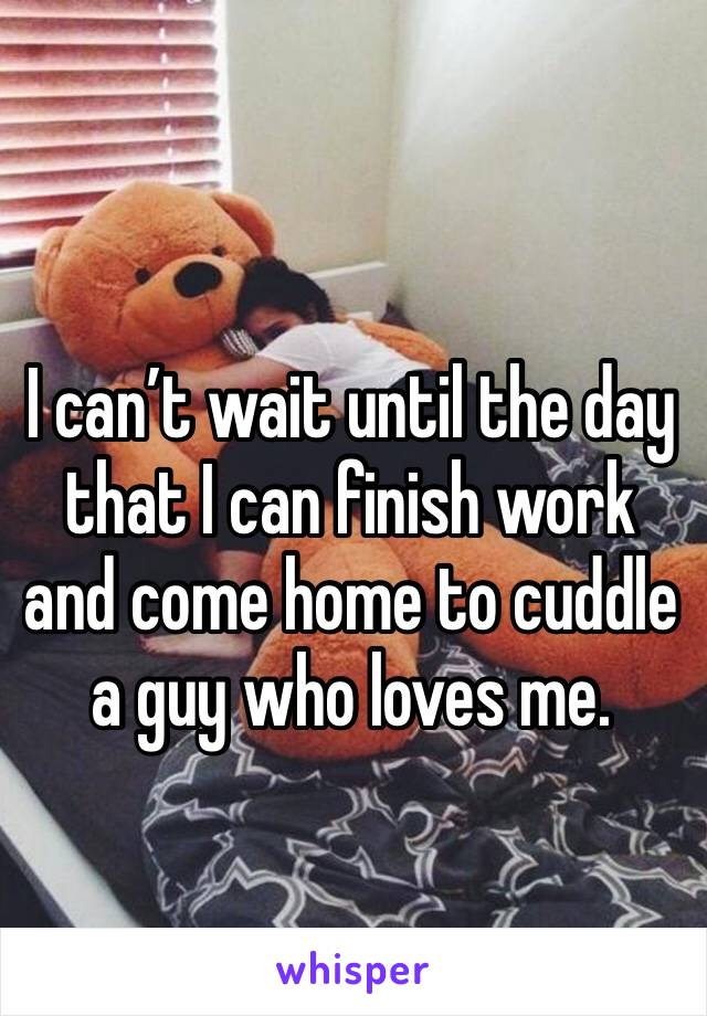 I can't wait until the day that I can finish work and come home to cuddle a guy who loves me.