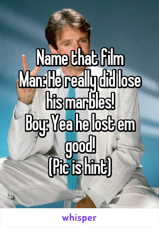 Name that film Man: He really did lose his marbles! Boy: Yea he lost em good! (Pic is hint)