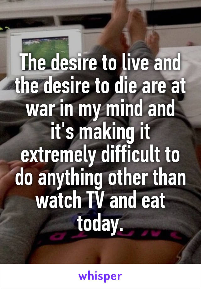 The desire to live and the desire to die are at war in my mind and it's making it extremely difficult to do anything other than watch TV and eat today.