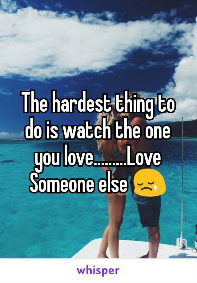 The hardest thing to do is watch the one you love.........Love Someone else 😢