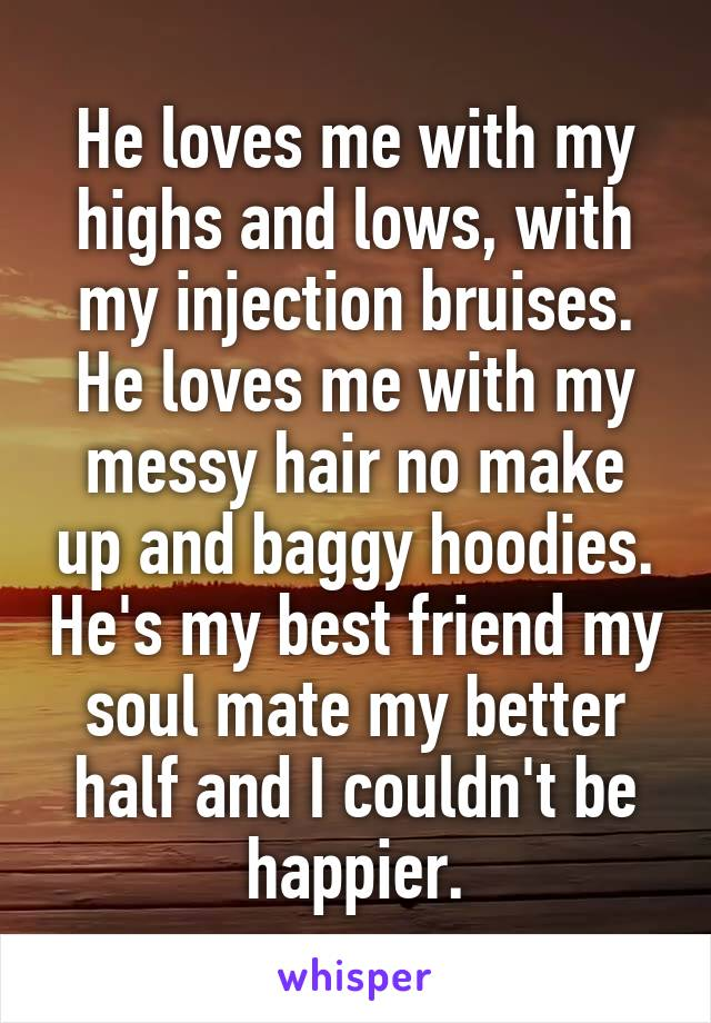 He loves me with my highs and lows, with my injection bruises. He loves me with my messy hair no make up and baggy hoodies. He's my best friend my soul mate my better half and I couldn't be happier.