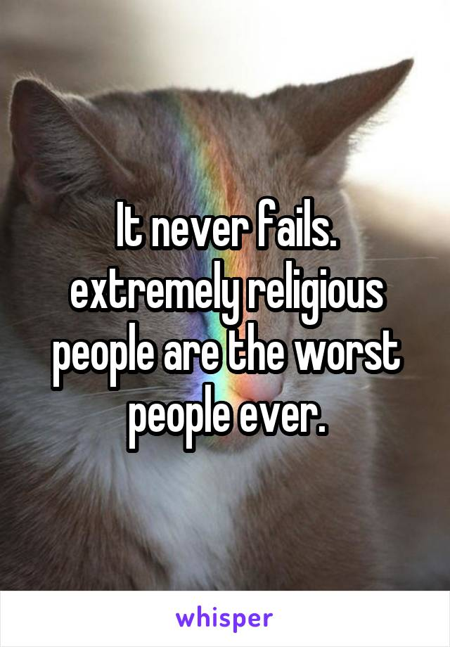 It never fails. extremely religious people are the worst people ever.