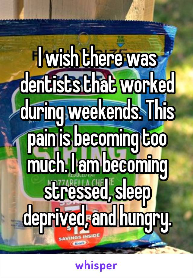 I wish there was dentists that worked during weekends. This pain is becoming too much. I am becoming stressed, sleep deprived, and hungry.