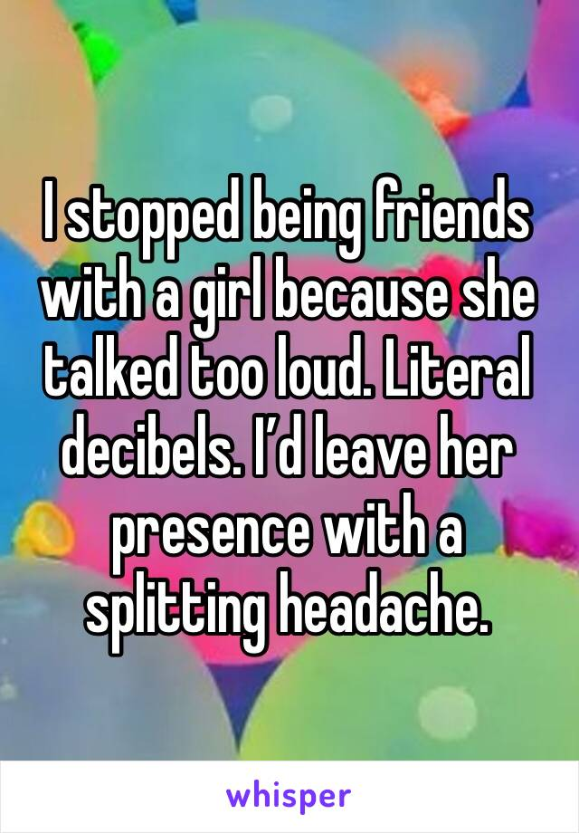 I stopped being friends with a girl because she talked too loud. Literal decibels. I'd leave her presence with a splitting headache.