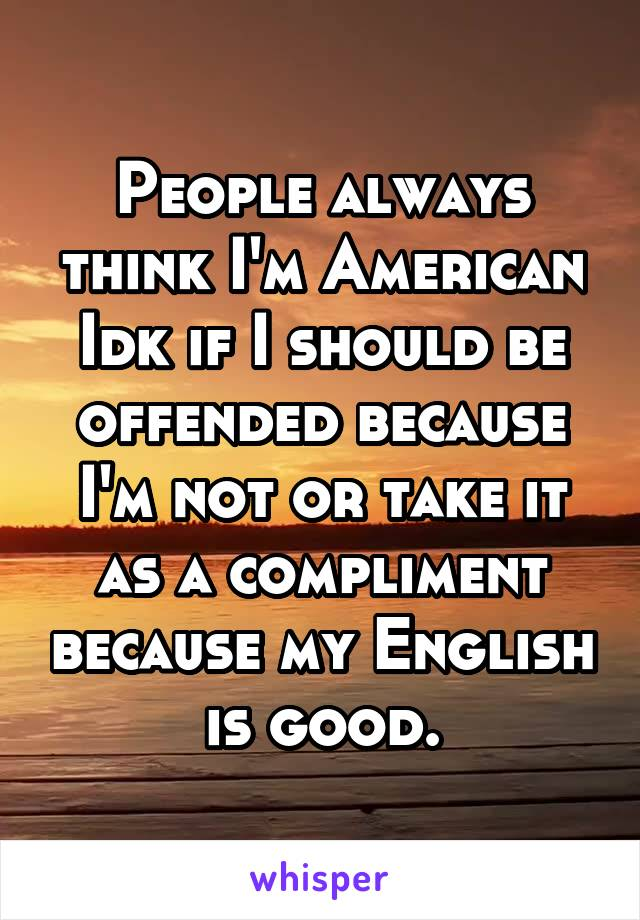 People always think I'm American Idk if I should be offended because I'm not or take it as a compliment because my English is good.