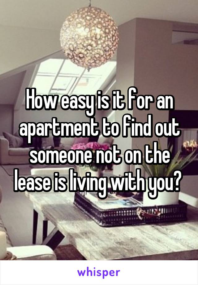 How easy is it for an apartment to find out someone not on the lease is living with you?