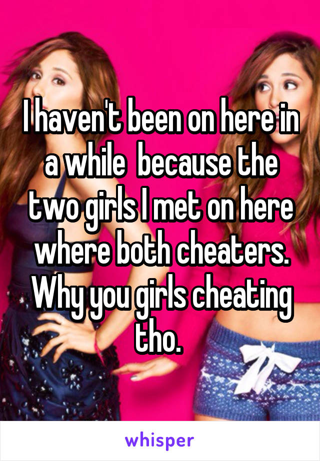 I haven't been on here in a while  because the two girls I met on here where both cheaters. Why you girls cheating tho.