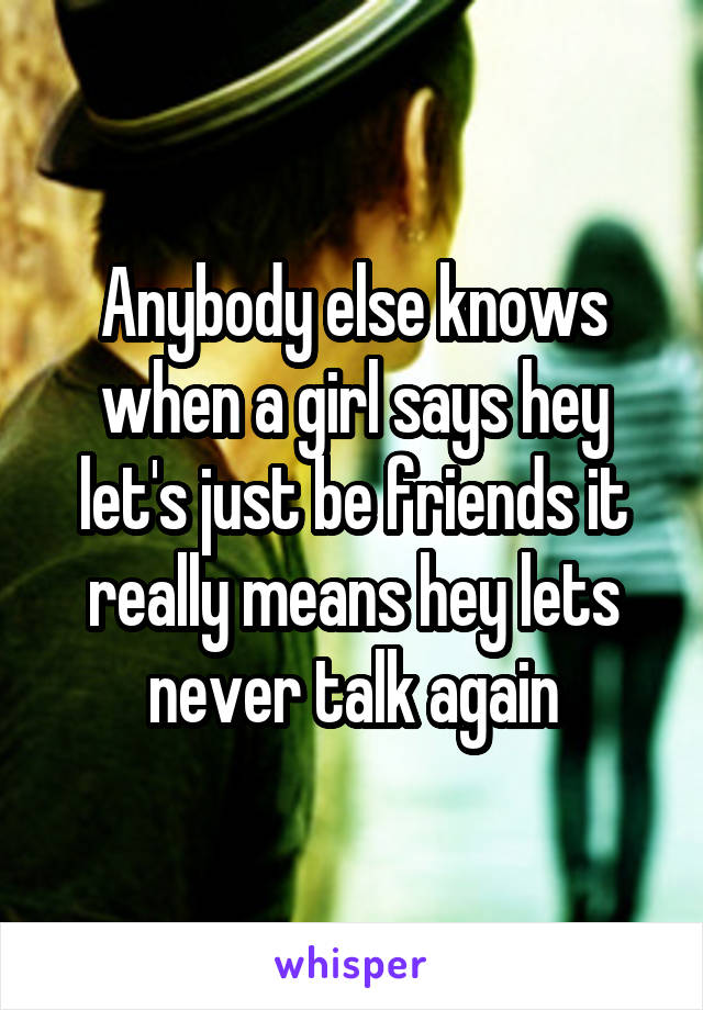 Anybody else knows when a girl says hey let's just be friends it really means hey lets never talk again