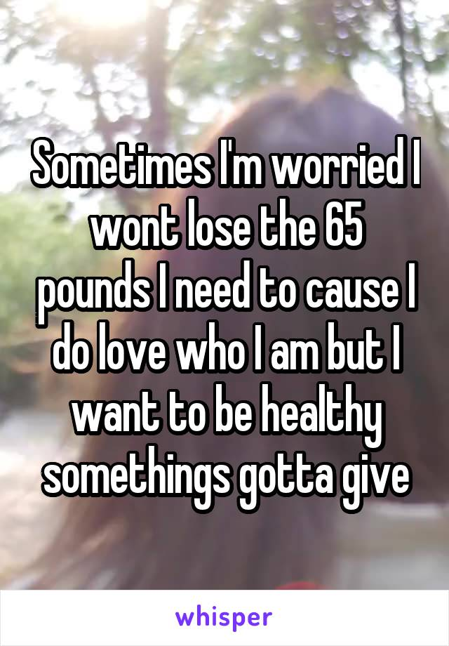 Sometimes I'm worried I wont lose the 65 pounds I need to cause I do love who I am but I want to be healthy somethings gotta give