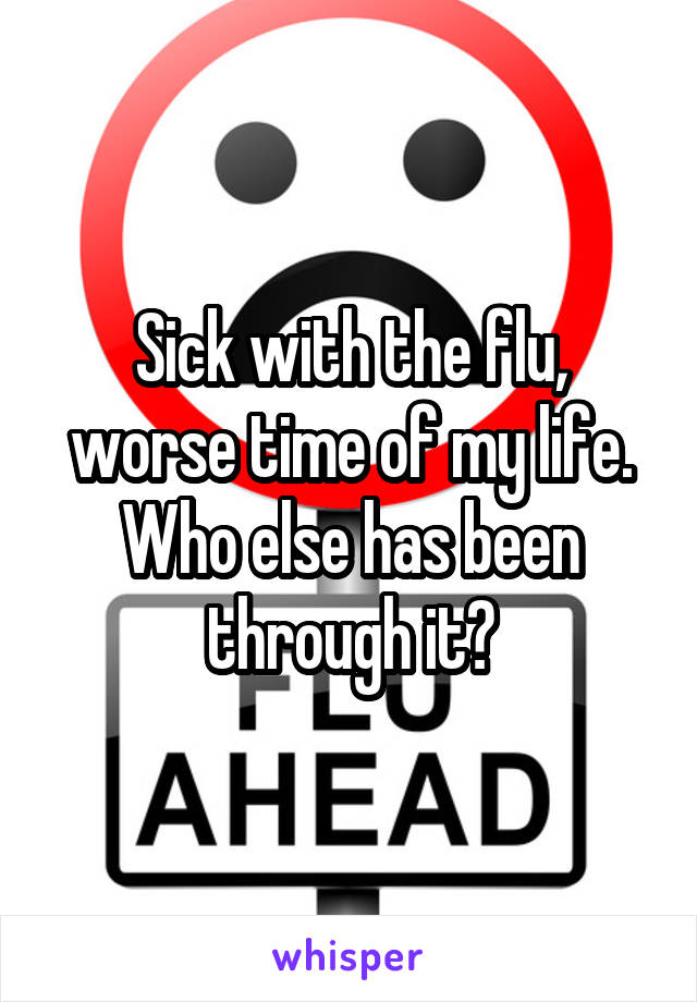 Sick with the flu, worse time of my life. Who else has been through it?