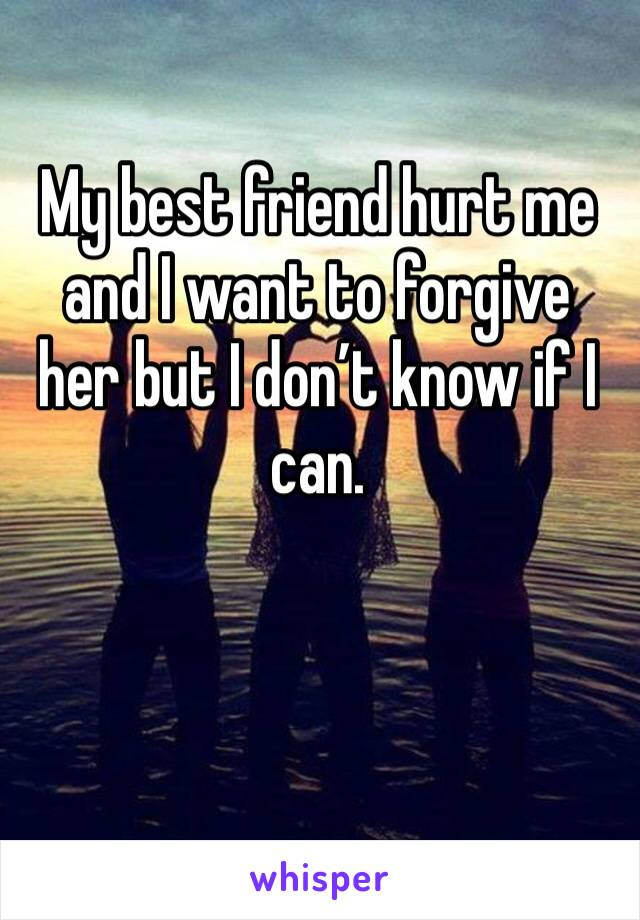 My best friend hurt me and I want to forgive her but I don't know if I can.