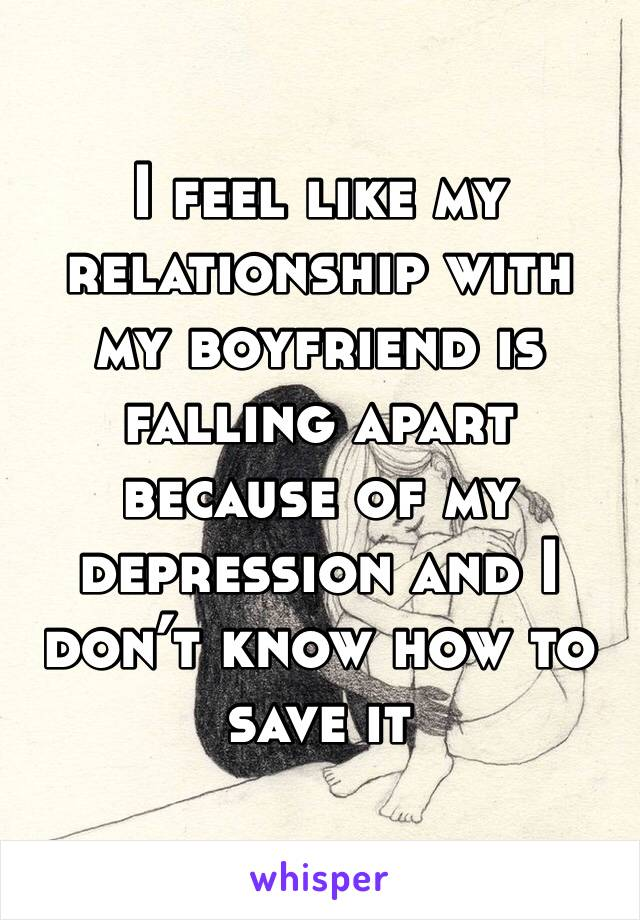 I feel like my relationship with my boyfriend is falling apart because of my depression and I don't know how to save it