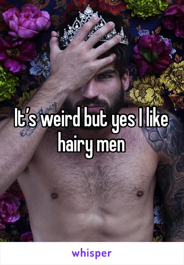 It's weird but yes I like hairy men