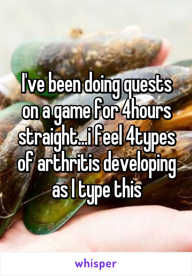 I've been doing quests on a game for 4hours straight...i feel 4types of arthritis developing as I type this