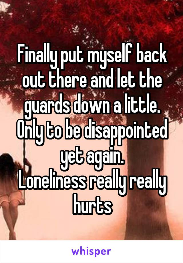 Finally put myself back out there and let the guards down a little. Only to be disappointed yet again. Loneliness really really hurts