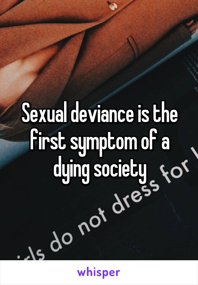 Sexual deviance is the first symptom of a dying society
