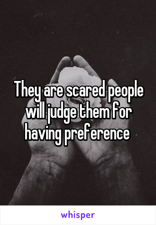 They are scared people will judge them for having preference