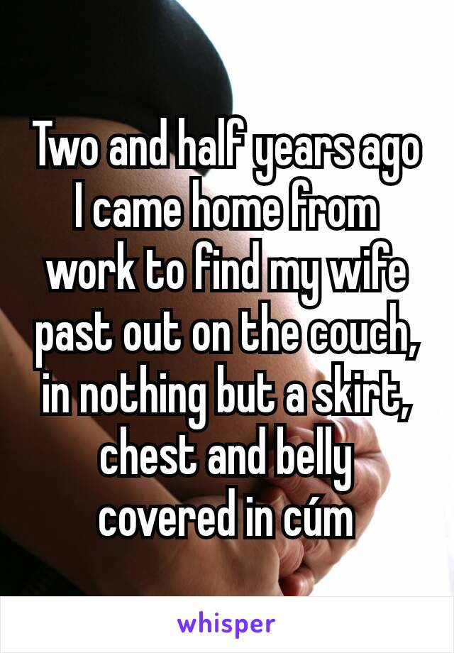 Two and half years ago I came home from work to find my wife past out on the couch, in nothing but a skirt, chest and belly covered in cúm