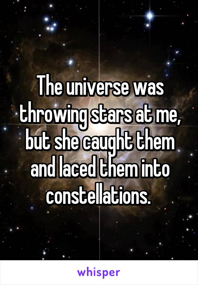 The universe was throwing stars at me, but she caught them and laced them into constellations.