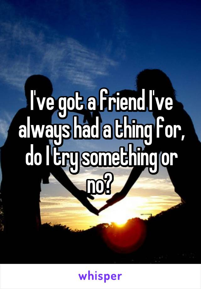 I've got a friend I've always had a thing for, do I try something or no?