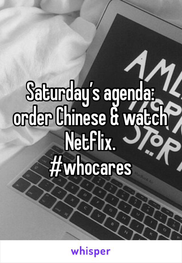 Saturday's agenda: order Chinese & watch Netflix.  #whocares