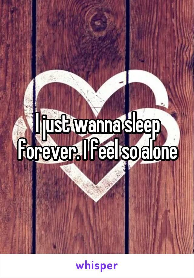 I just wanna sleep forever. I feel so alone