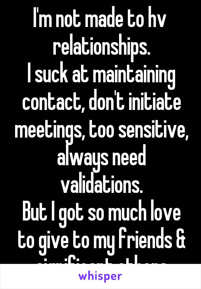 I'm not made to hv  relationships. I suck at maintaining contact, don't initiate meetings, too sensitive, always need validations. But I got so much love to give to my friends & significant others