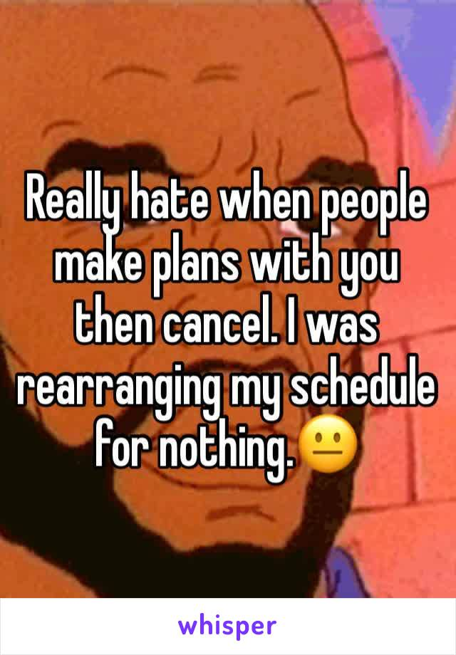 Really hate when people make plans with you then cancel. I was rearranging my schedule for nothing.😐