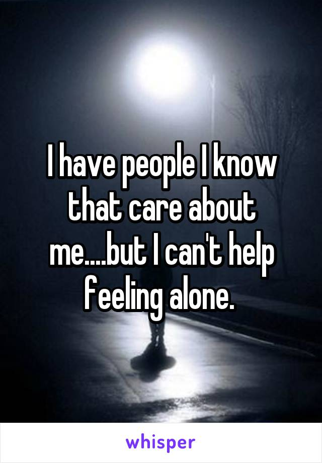 I have people I know that care about me....but I can't help feeling alone.