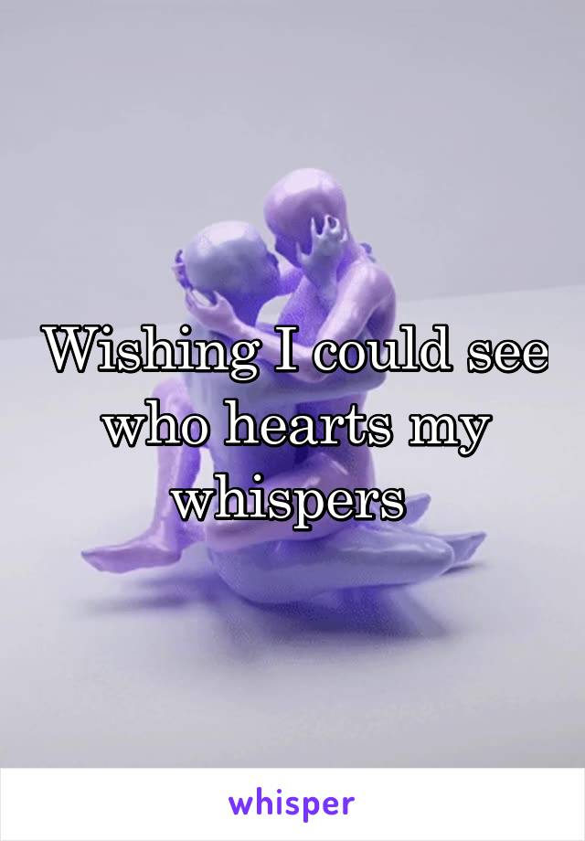 Wishing I could see who hearts my whispers