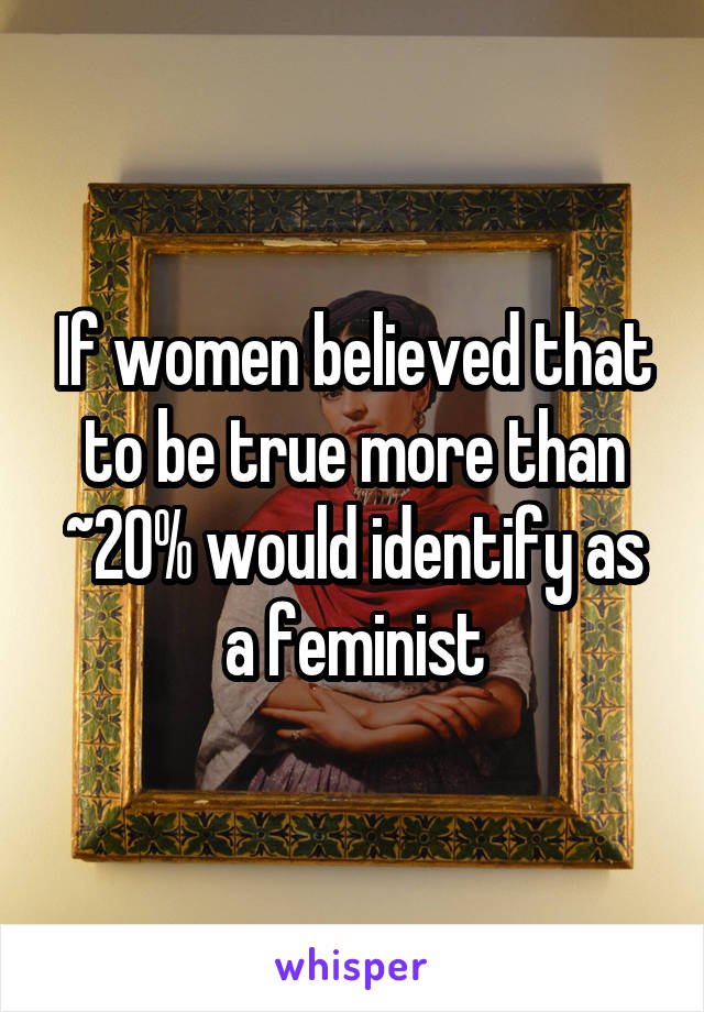 If women believed that to be true more than ~20% would identify as a feminist