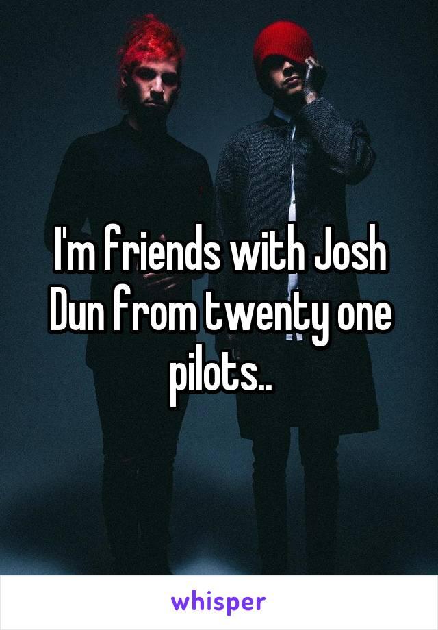 I'm friends with Josh Dun from twenty one pilots..