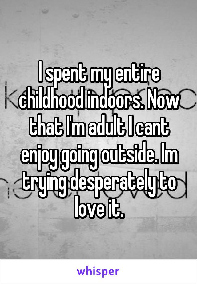 I spent my entire childhood indoors. Now that I'm adult I cant enjoy going outside. Im trying desperately to love it.