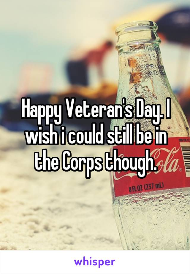 Happy Veteran's Day. I wish i could still be in the Corps though.