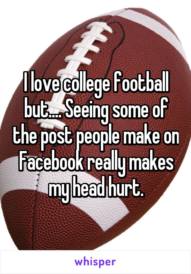 I love college football but.... Seeing some of the post people make on Facebook really makes my head hurt.