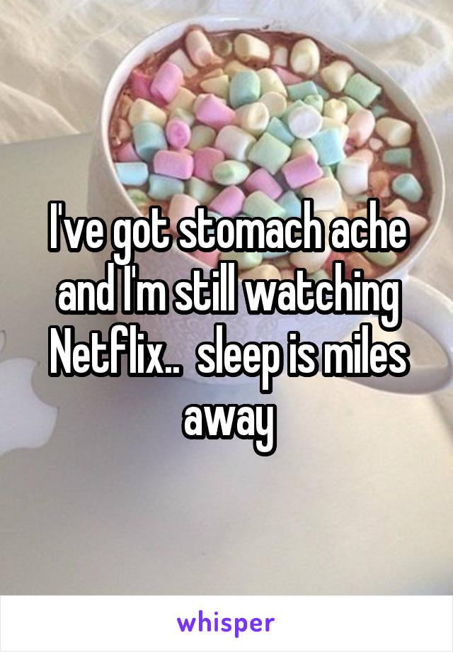 I've got stomach ache and I'm still watching Netflix..  sleep is miles away
