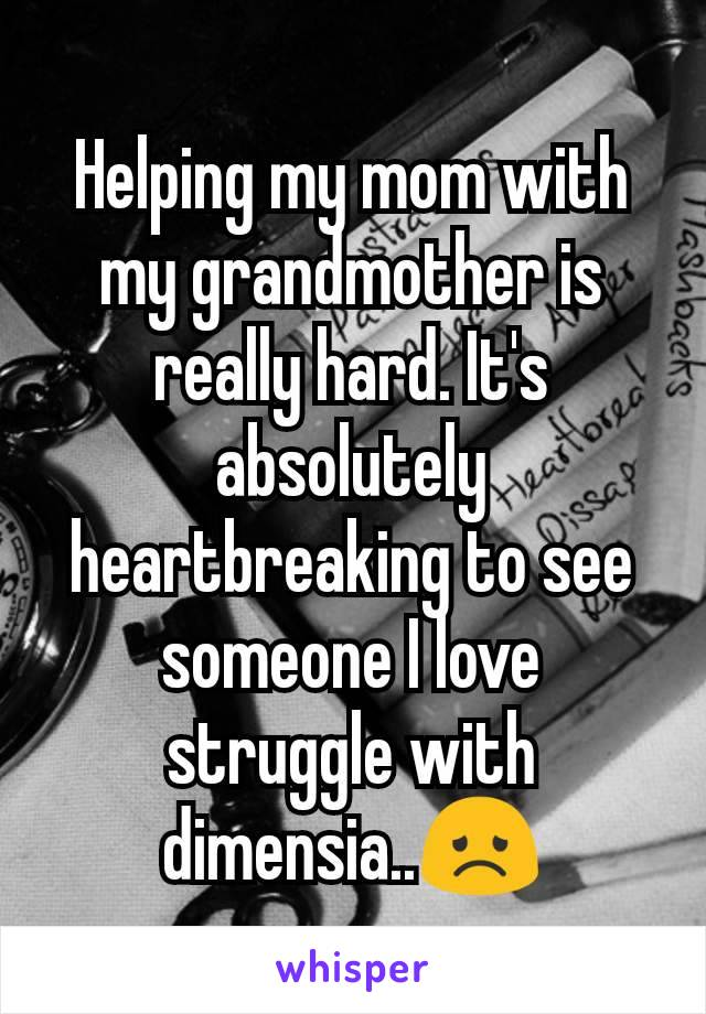 Helping my mom with my grandmother is really hard. It's absolutely heartbreaking to see someone I love struggle with dimensia..😞