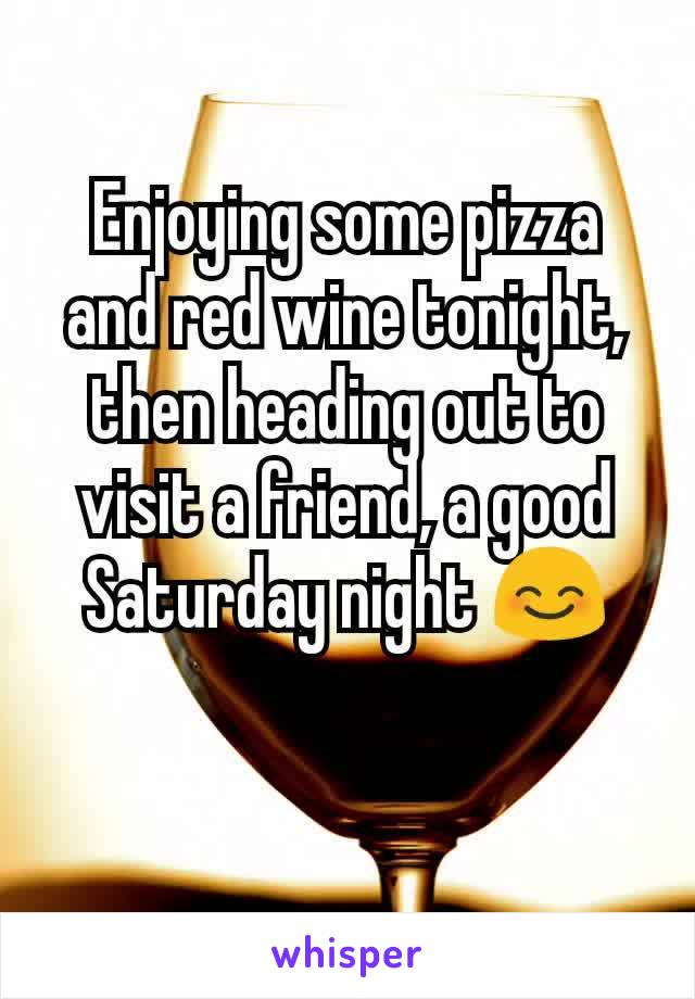 Enjoying some pizza and red wine tonight, then heading out to visit a friend, a good Saturday night 😊