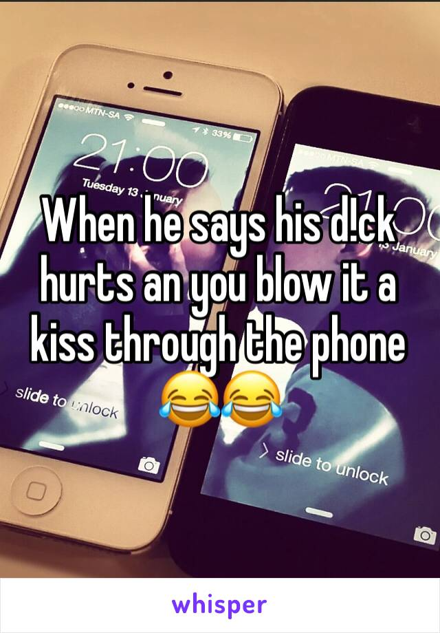 When he says his d!ck hurts an you blow it a kiss through the phone 😂😂
