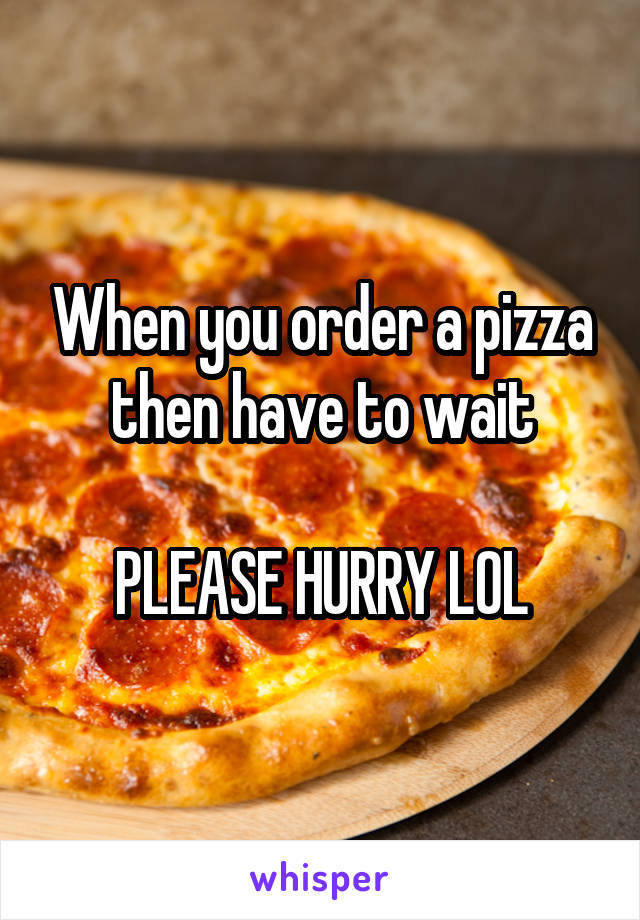 When you order a pizza then have to wait  PLEASE HURRY LOL