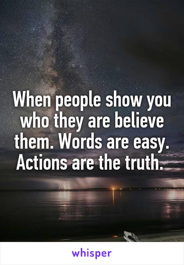 When people show you who they are believe them. Words are easy. Actions are the truth.