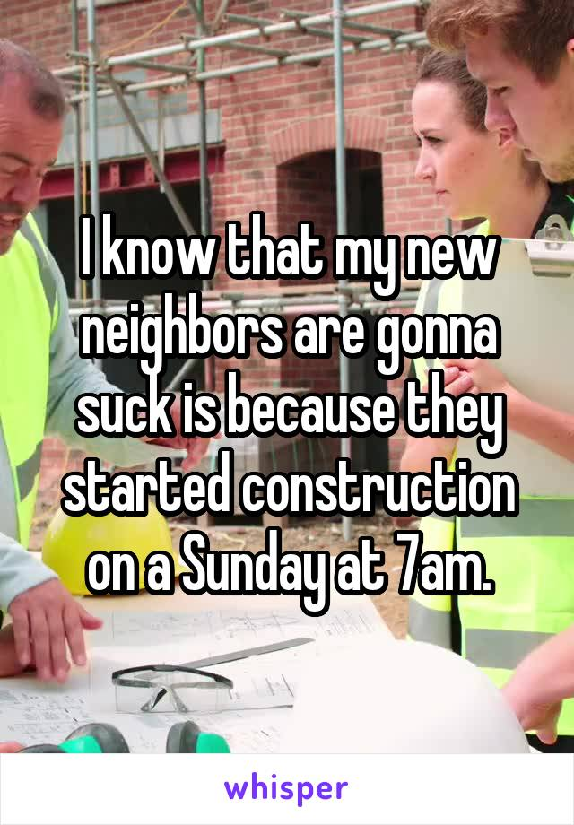 I know that my new neighbors are gonna suck is because they started construction on a Sunday at 7am.