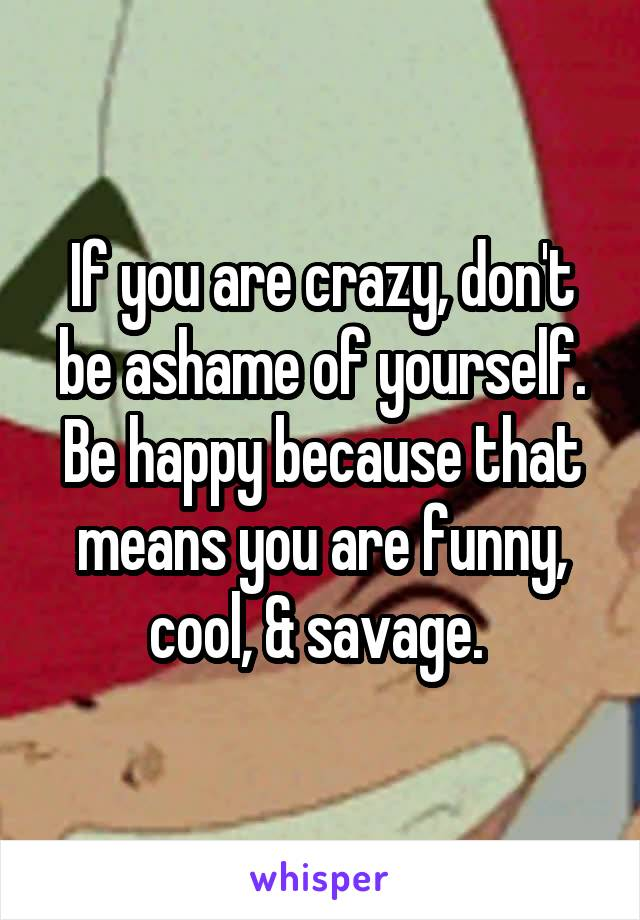 If you are crazy, don't be ashame of yourself. Be happy because that means you are funny, cool, & savage.