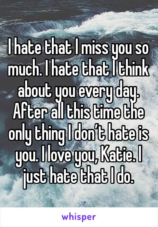 I hate that I miss you so much. I hate that I think about you every day. After all this time the only thing I don't hate is you. I love you, Katie. I just hate that I do.