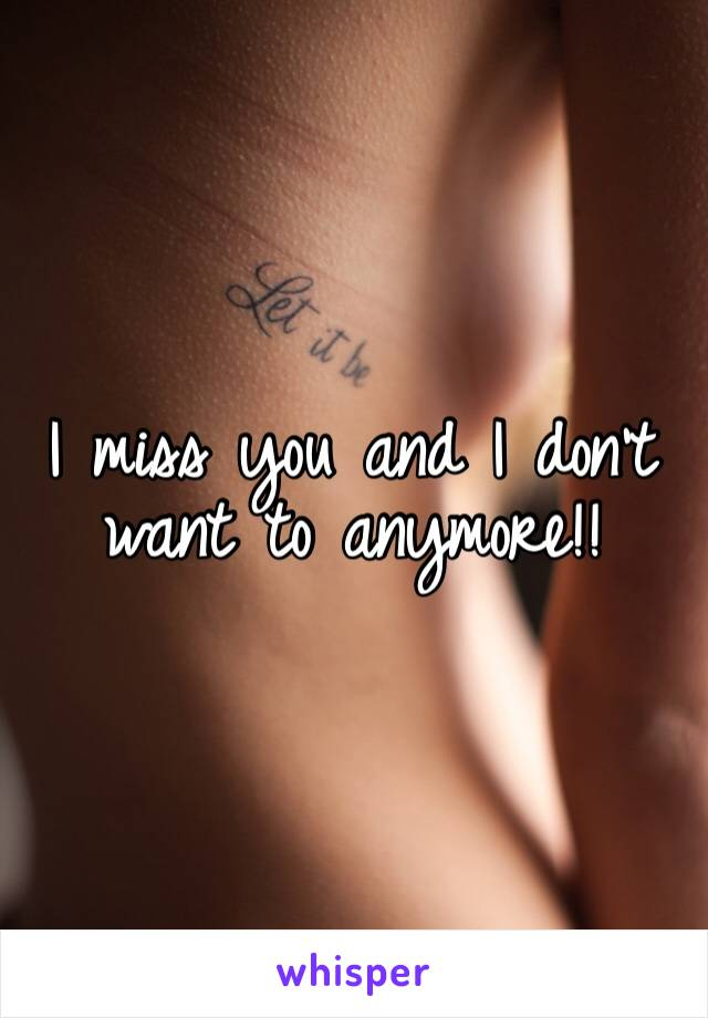I miss you and I don't want to anymore!!