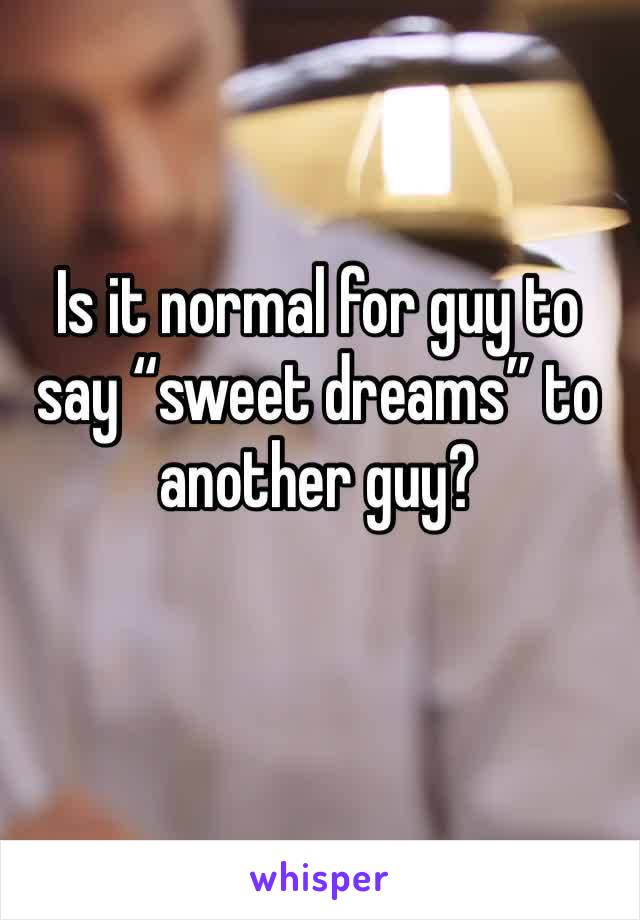"""Is it normal for guy to say """"sweet dreams"""" to another guy?"""