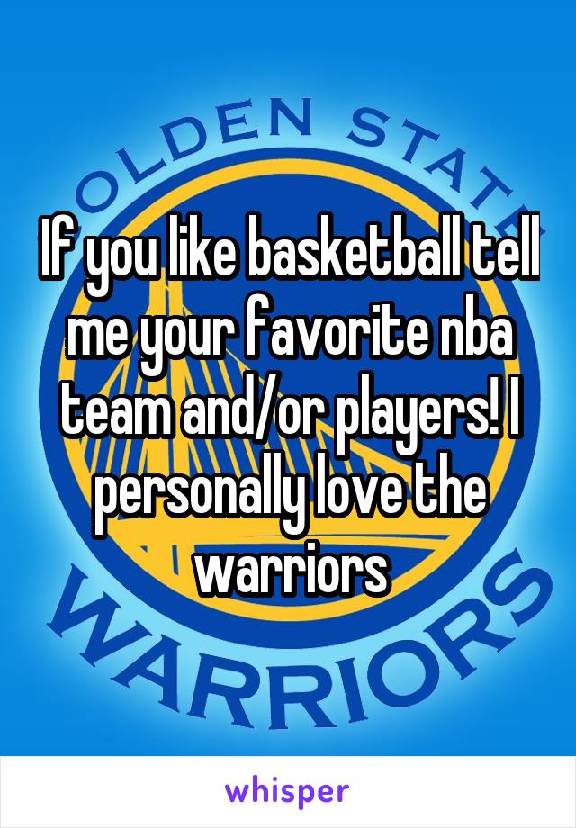 If you like basketball tell me your favorite nba team and/or players! I personally love the warriors